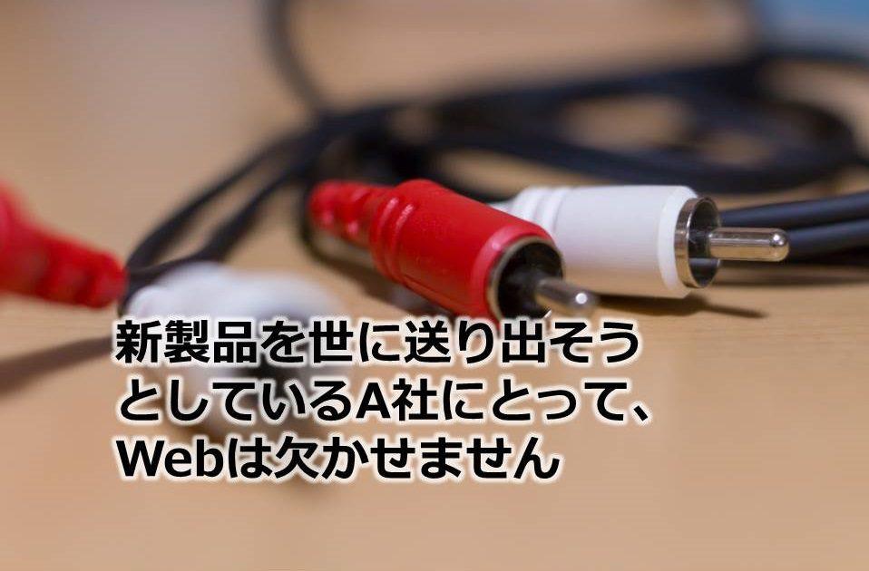 新製品を世に送り出そうとしているA社にとって、Webは欠かせません