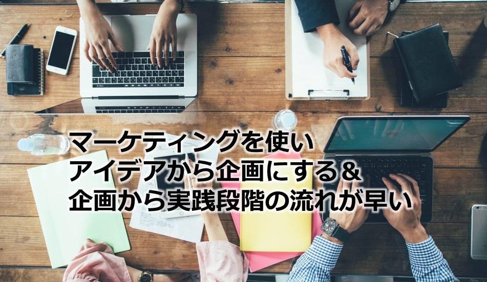 マーケティングを使いアイデアから企画にする&企画から実践段階の流れが早い